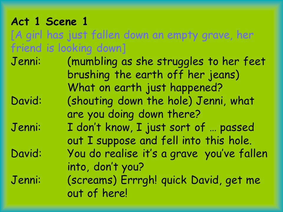 Act 1 Scene 1 [A girl has just fallen down an empty grave, her friend is looking down] Jenni: (mumbling as she struggles to her feet brushing the earth off her jeans) What on earth just happened.